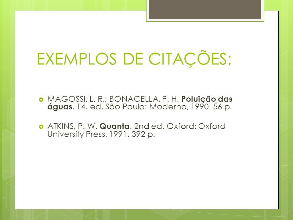 EXEMPLOS DE CITAÇÕES: MAGOSSI, L. R.; BONACELLA, P. H. Poluição das águas. 14. ed. São Paulo: Moderna, 1990. 56 p.
