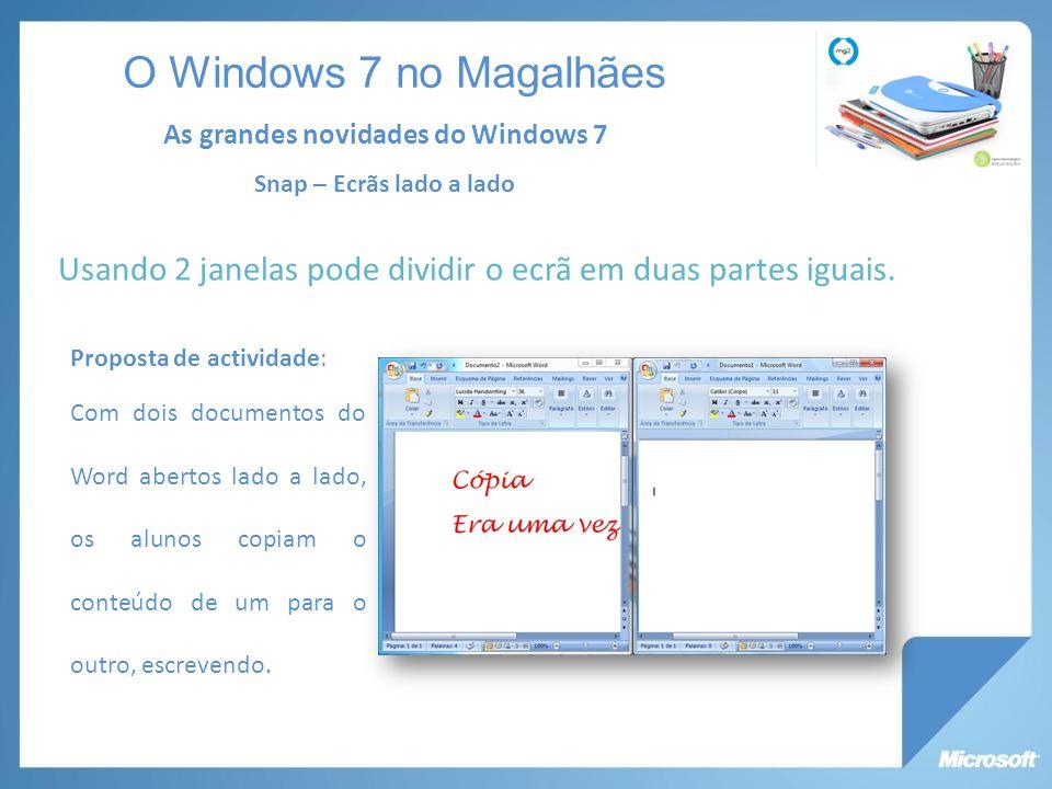 O Windows 7 no Magalhães As grandes novidades do Windows 7. Snap – Ecrãs lado a lado. Usando 2 janelas pode dividir o ecrã em duas partes iguais.