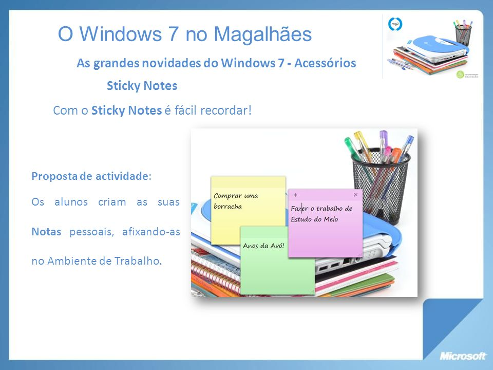 O Windows 7 no Magalhães As grandes novidades do Windows 7 - Acessórios. Sticky Notes. Com o Sticky Notes é fácil recordar!