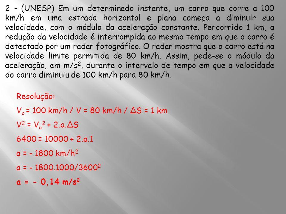 2 - (UNESP) Em um determinado instante, um carro que corre a 100 km/h em uma estrada horizontal e plana começa a diminuir sua velocidade, com o módulo da aceleração constante. Percorrido 1 km, a redução da velocidade é interrompida ao mesmo tempo em que o carro é detectado por um radar fotográfico. O radar mostra que o carro está na velocidade limite permitida de 80 km/h. Assim, pede-se o módulo da aceleração, em m/s2, durante o intervalo de tempo em que a velocidade do carro diminuiu de 100 km/h para 80 km/h.