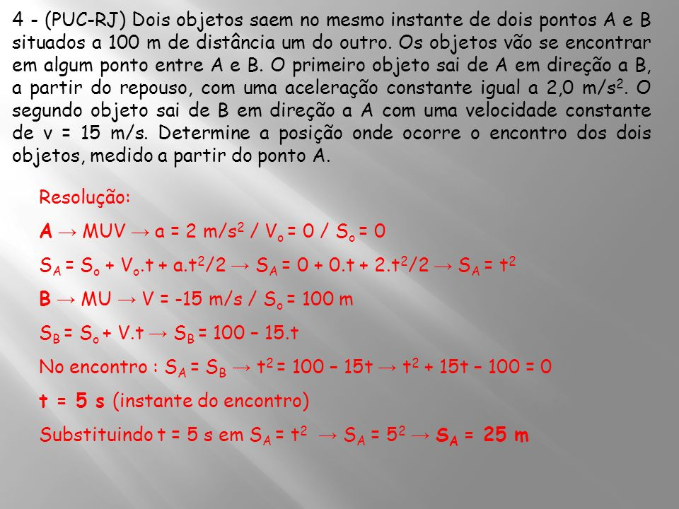 4 - (PUC-RJ) Dois objetos saem no mesmo instante de dois pontos A e B situados a 100 m de distância um do outro. Os objetos vão se encontrar em algum ponto entre A e B. O primeiro objeto sai de A em direção a B, a partir do repouso, com uma aceleração constante igual a 2,0 m/s2. O segundo objeto sai de B em direção a A com uma velocidade constante de v = 15 m/s. Determine a posição onde ocorre o encontro dos dois objetos, medido a partir do ponto A.