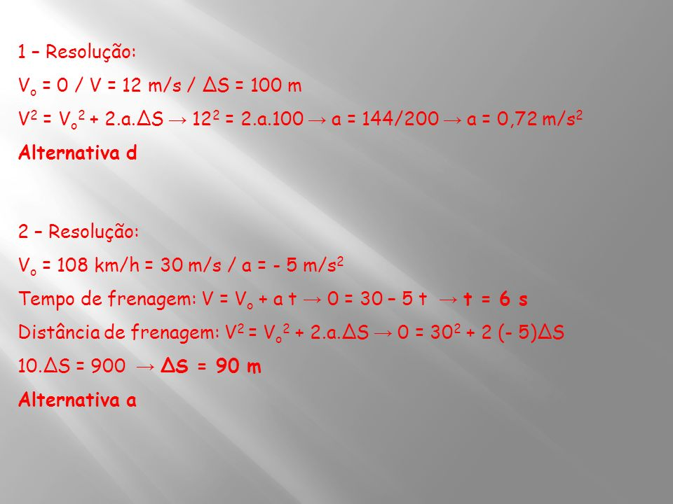 1 – Resolução: Vo = 0 / V = 12 m/s / ΔS = 100 m. V2 = Vo2 + 2.a.ΔS → 122 = 2.a.100 → a = 144/200 → a = 0,72 m/s2.