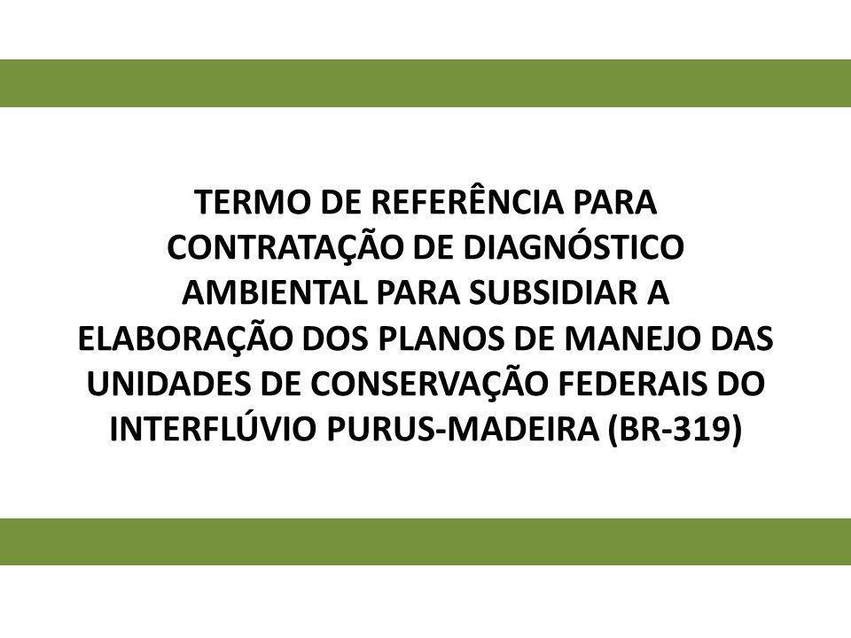 Termo de Referência para CONTRATAÇÃO DE DIAGNÓSTICO AMBIENTAL PARA SUBSIDIAR A Elaboração dos Planos de Manejo das unidades de conservação federais do Interflúvio purus-madeira (BR-319)
