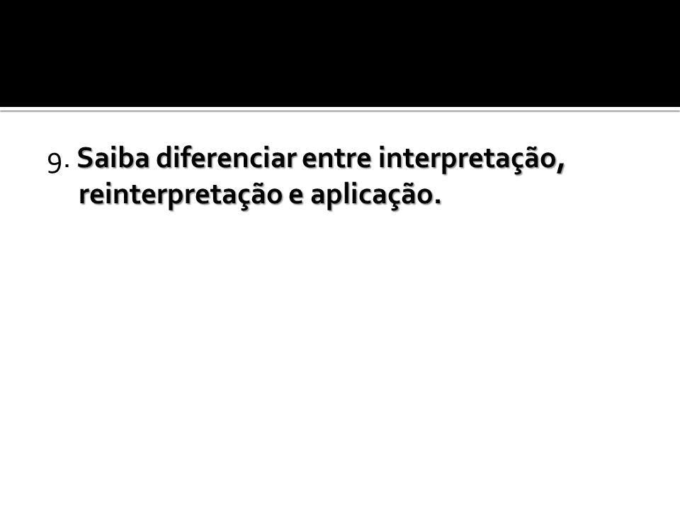 9. Saiba diferenciar entre interpretação, reinterpretação e aplicação.