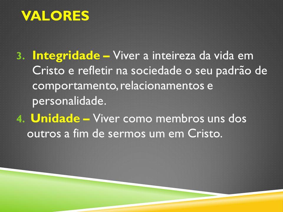 valoresIntegridade – Viver a inteireza da vida em Cristo e refletir na sociedade o seu padrão de comportamento, relacionamentos e personalidade.