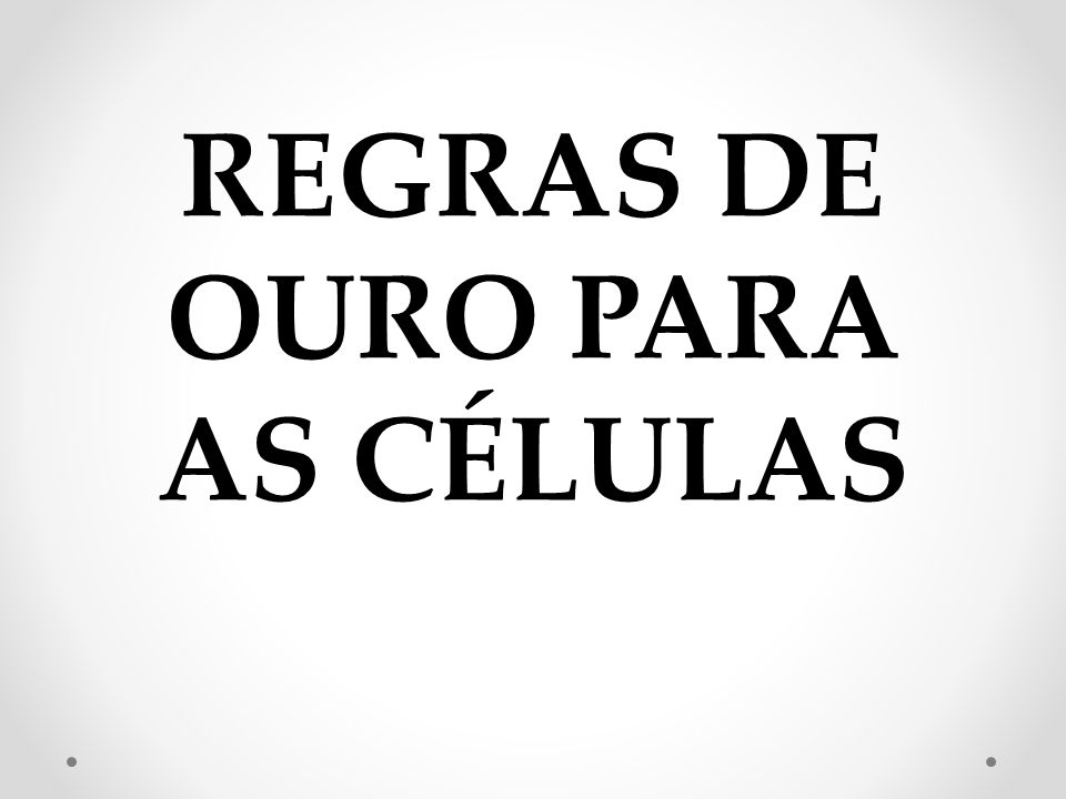 REGRAS DE OURO PARA AS CÉLULAS