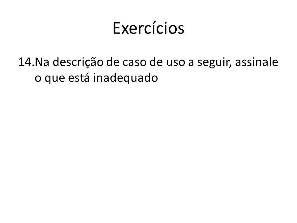 Exercícios Na descrição de caso de uso a seguir, assinale o que está inadequado