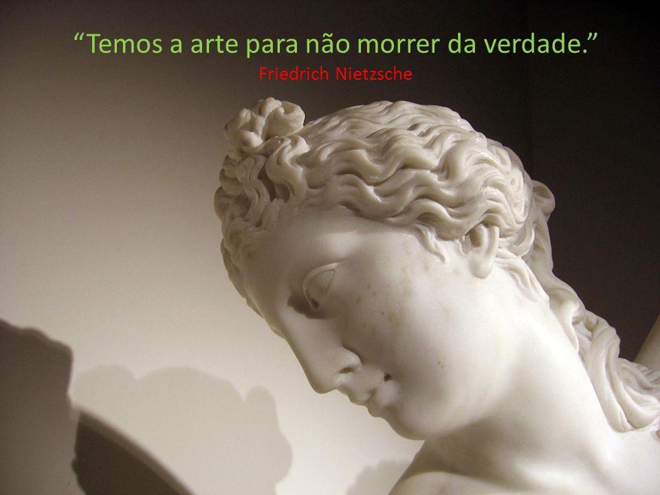Temos a arte para não morrer da verdade. Friedrich Nietzsche