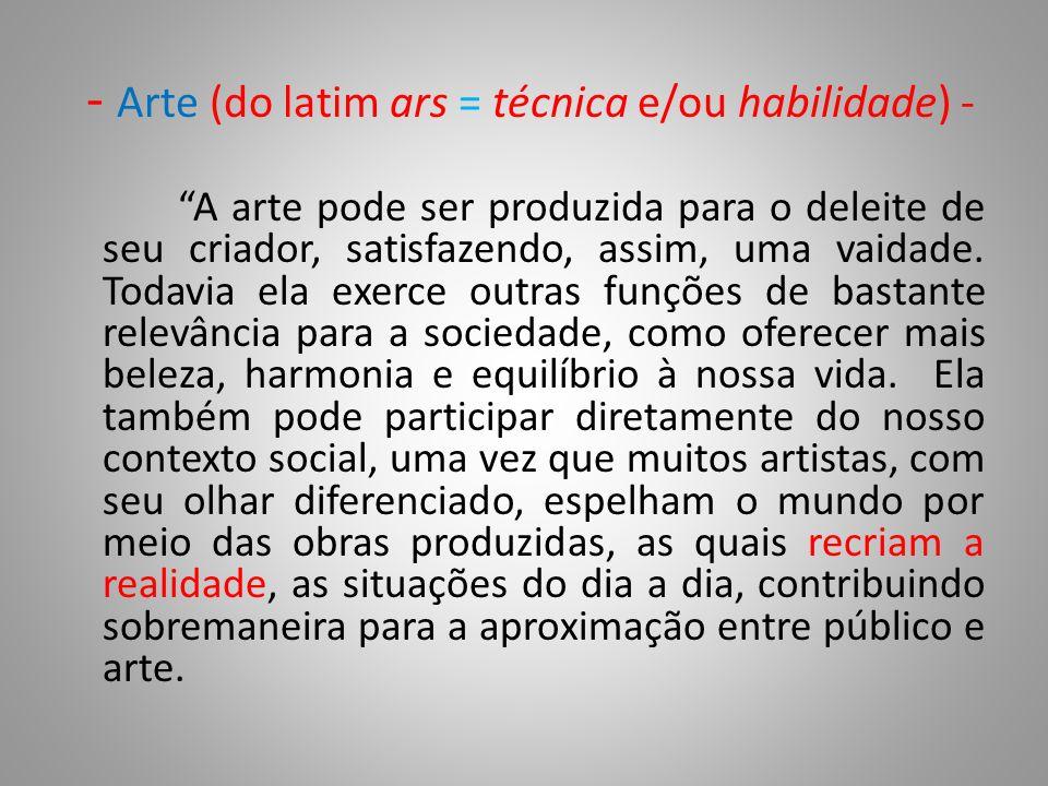 - Arte (do latim ars = técnica e/ou habilidade) -