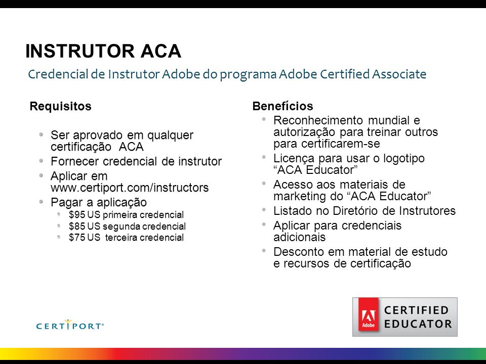 INSTRUTOR ACA Credencial de Instrutor Adobe do programa Adobe Certified Associate. Requisitos. Ser aprovado em qualquer certificação ACA.