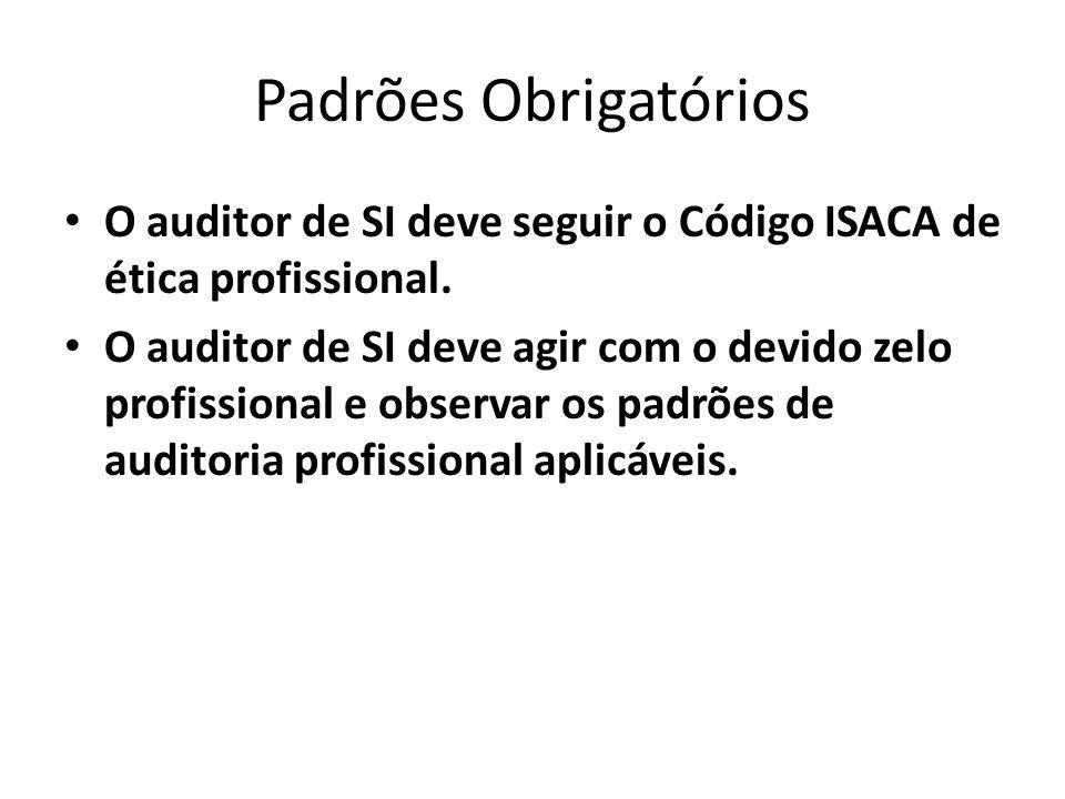 Padrões Obrigatórios O auditor de SI deve seguir o Código ISACA de ética profissional.