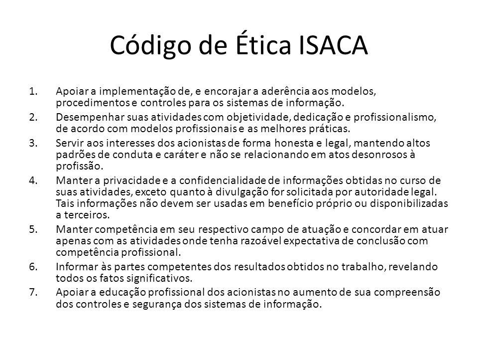 Código de Ética ISACA Apoiar a implementação de, e encorajar a aderência aos modelos, procedimentos e controles para os sistemas de informação.