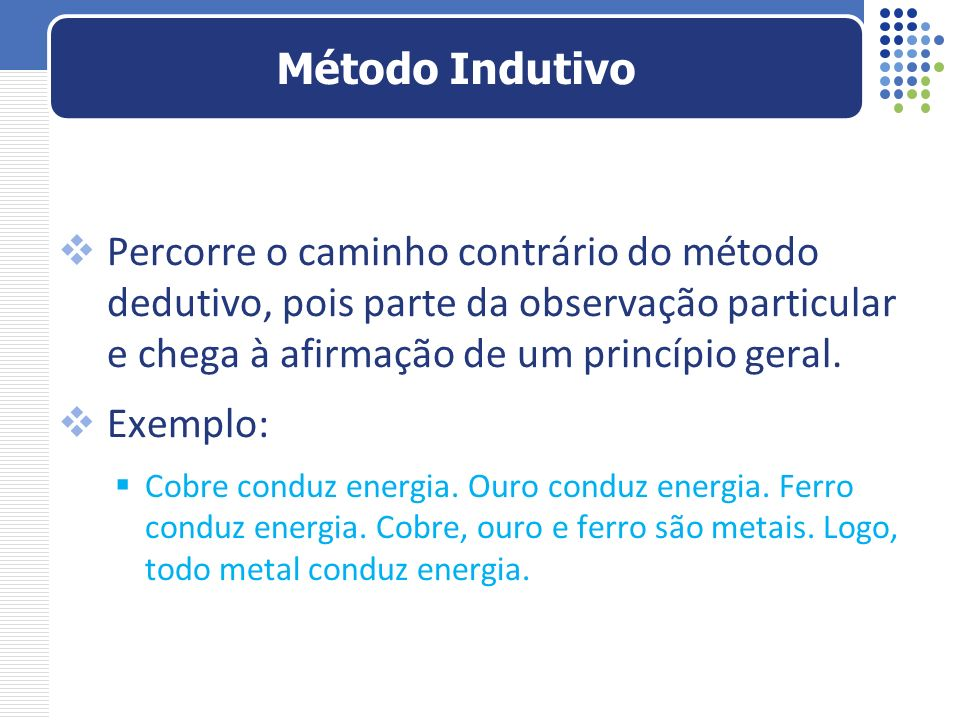 Método Indutivo Percorre o caminho contrário do método dedutivo, pois parte da observação particular e chega à afirmação de um princípio geral.