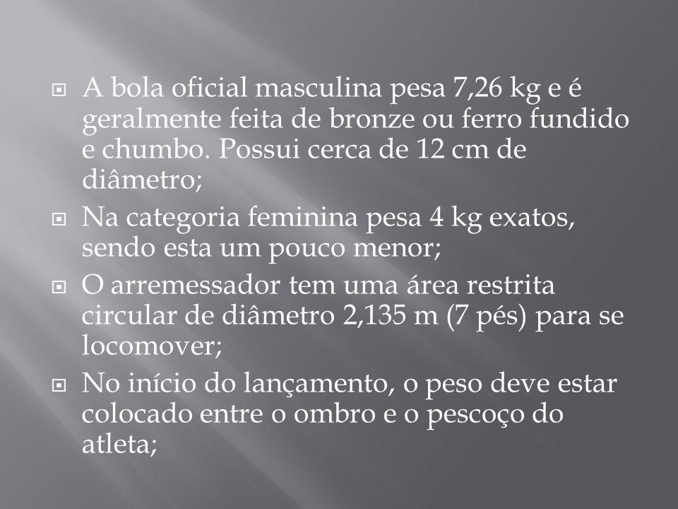 A bola oficial masculina pesa 7,26 kg e é geralmente feita de bronze ou ferro fundido e chumbo. Possui cerca de 12 cm de diâmetro;