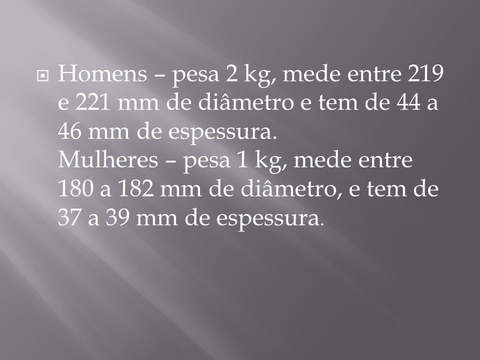 Homens – pesa 2 kg, mede entre 219 e 221 mm de diâmetro e tem de 44 a 46 mm de espessura.