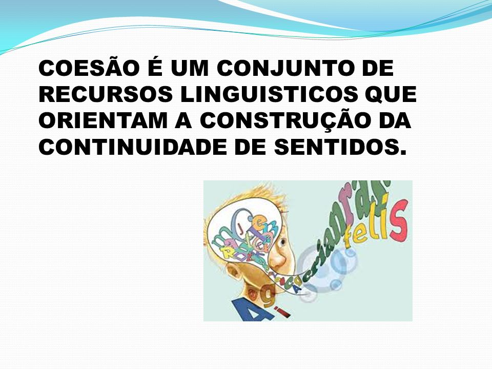 COESÃO É UM CONJUNTO DE RECURSOS LINGUISTICOS QUE ORIENTAM A CONSTRUÇÃO DA CONTINUIDADE DE SENTIDOS.