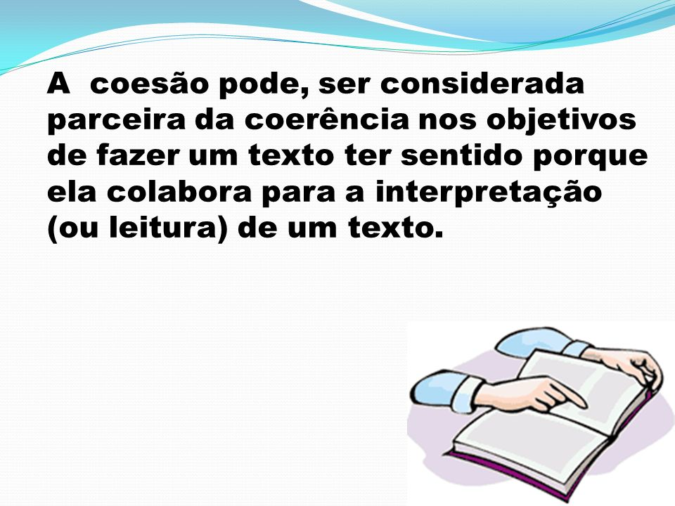 A coesão pode, ser considerada parceira da coerência nos objetivos de fazer um texto ter sentido porque ela colabora para a interpretação (ou leitura) de um texto.