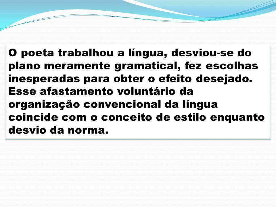 O poeta trabalhou a língua, desviou-se do plano meramente gramatical, fez escolhas inesperadas para obter o efeito desejado.