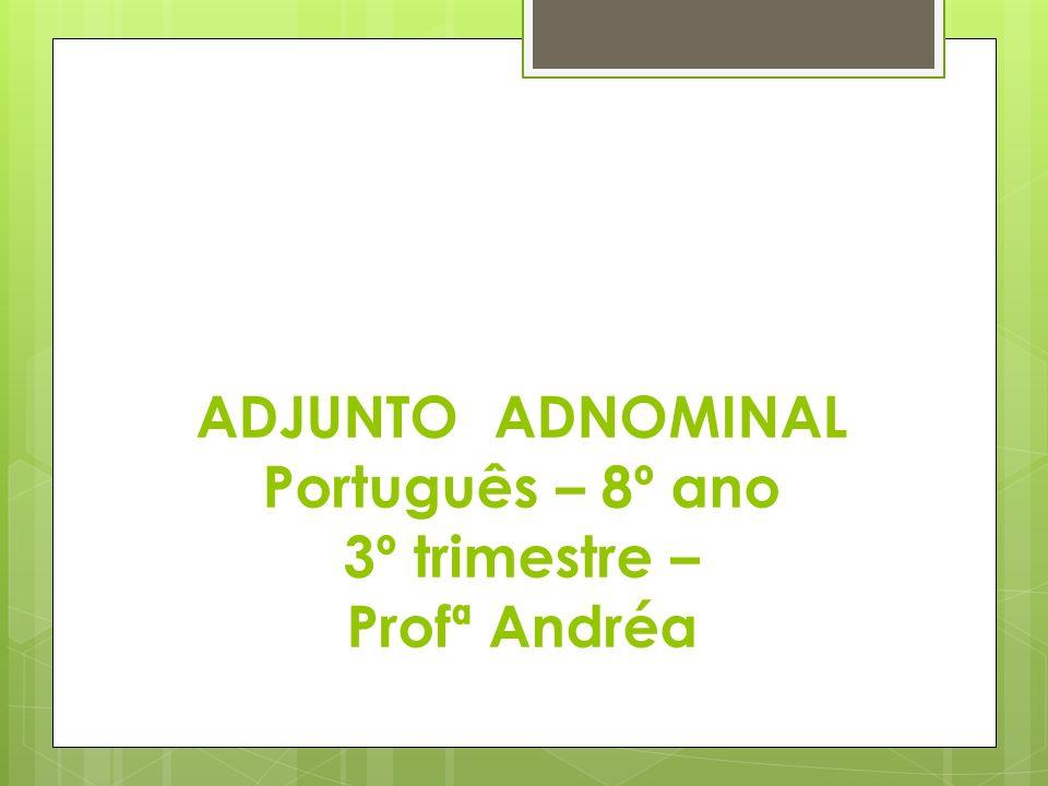 ADJUNTO ADNOMINAL Português – 8º ano 3º trimestre – Profª Andréa
