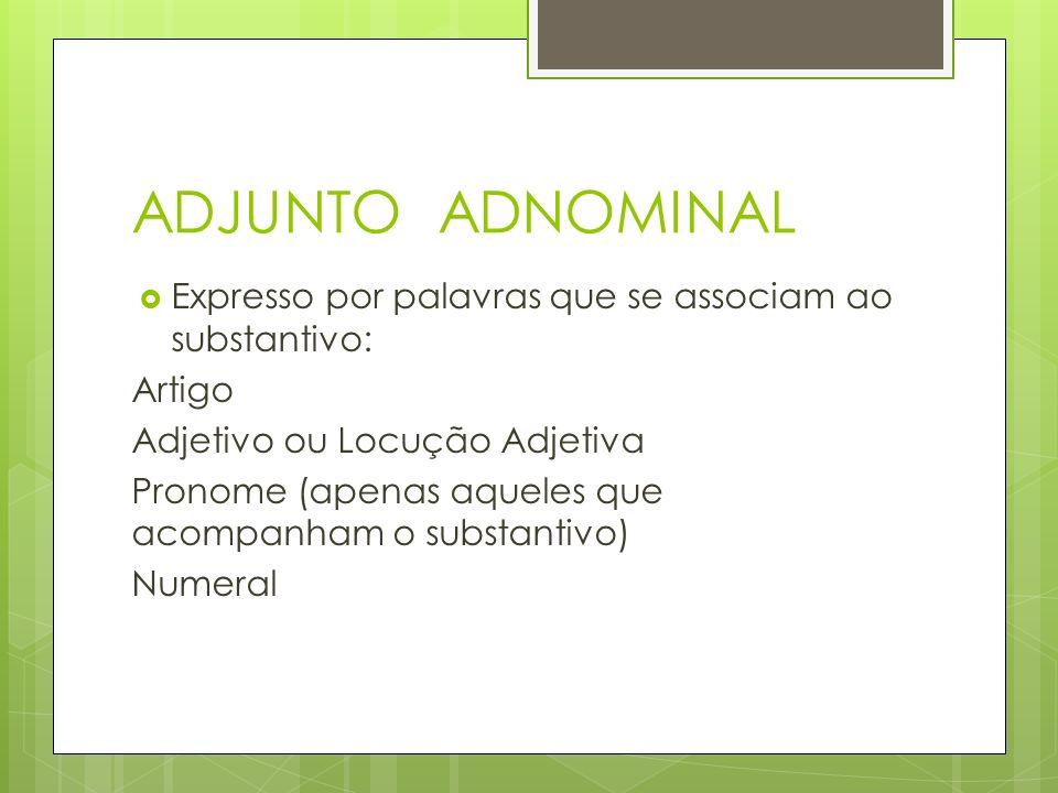 ADJUNTO ADNOMINAL Expresso por palavras que se associam ao substantivo: Artigo. Adjetivo ou Locução Adjetiva.