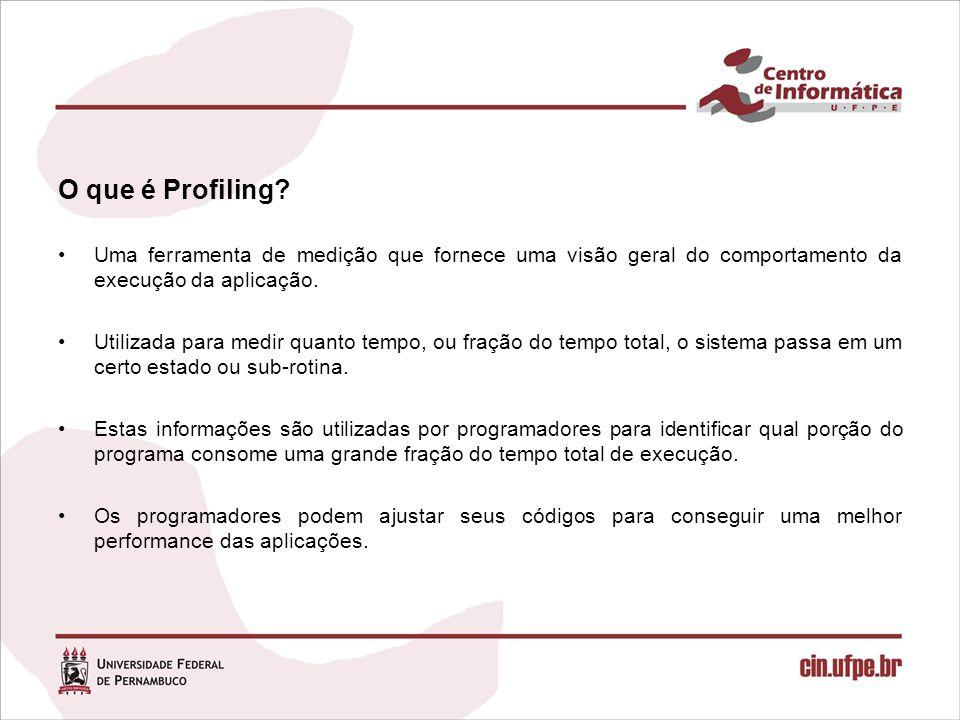 O que é Profiling Uma ferramenta de medição que fornece uma visão geral do comportamento da execução da aplicação.