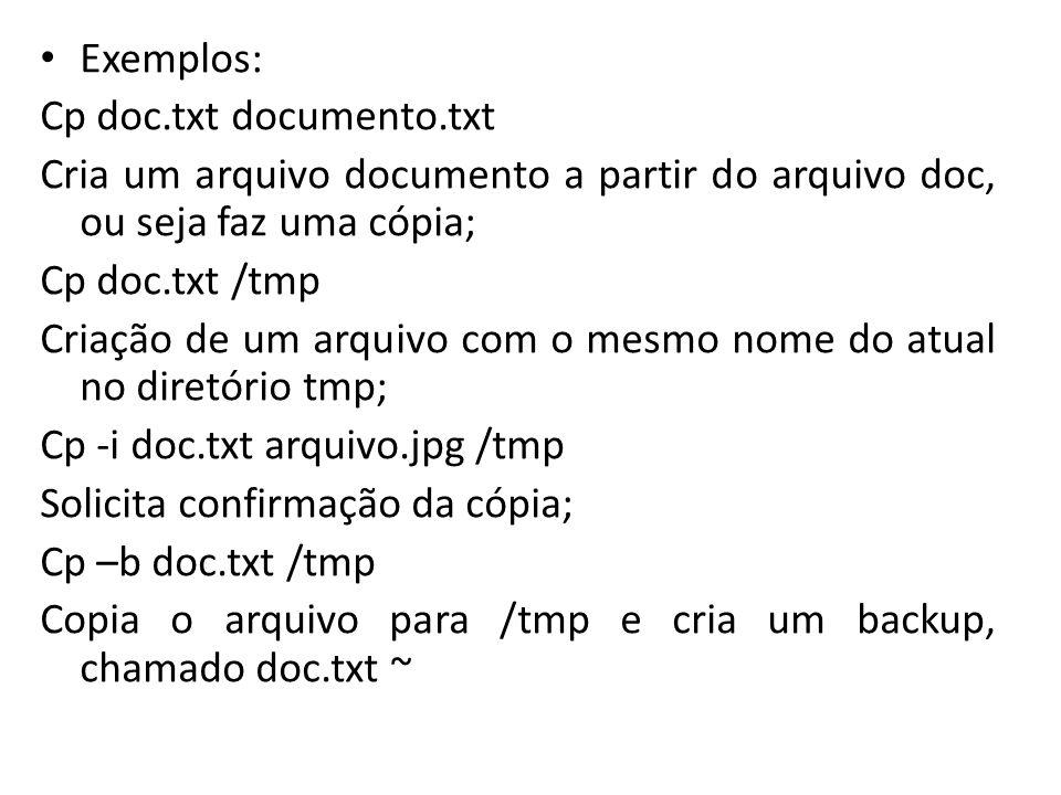 Exemplos: Cp doc.txt documento.txt. Cria um arquivo documento a partir do arquivo doc, ou seja faz uma cópia;