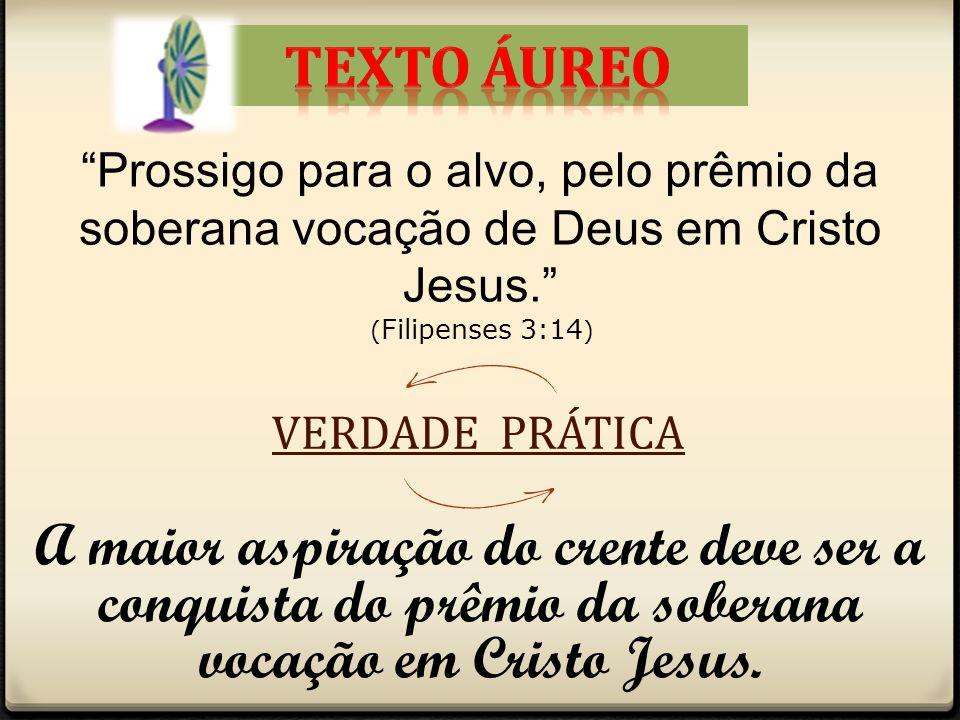 Texto áureo Prossigo para o alvo, pelo prêmio da soberana vocação de Deus em Cristo Jesus. (Filipenses 3:14)