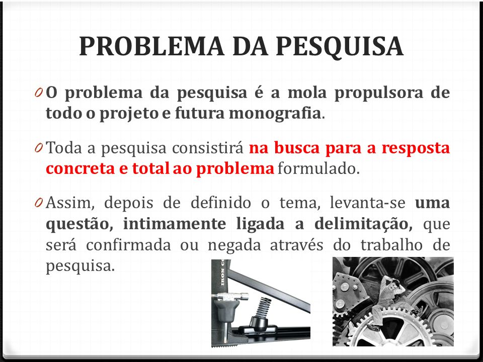 PROBLEMA DA PESQUISA O problema da pesquisa é a mola propulsora de todo o projeto e futura monografia.