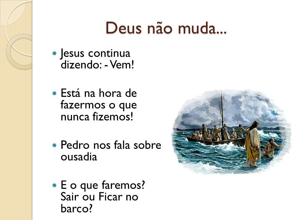 Deus não muda... Jesus continua dizendo: - Vem!