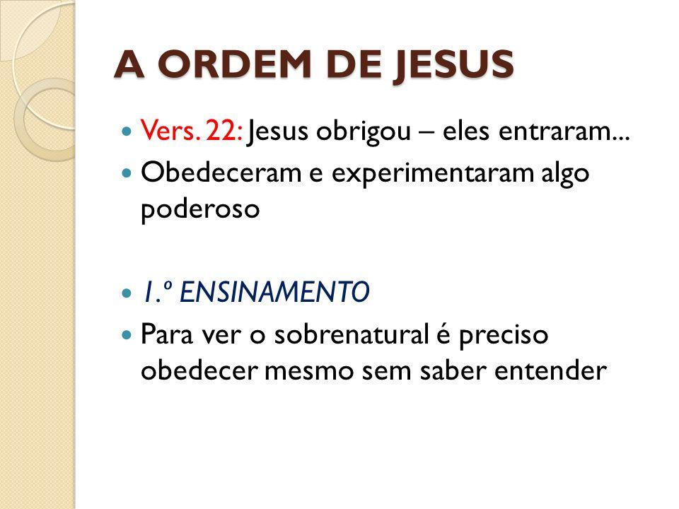 A ORDEM DE JESUS Vers. 22: Jesus obrigou – eles entraram...
