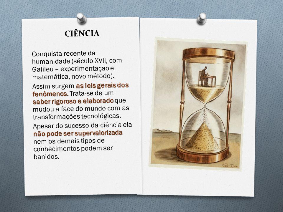 CIÊNCIA Conquista recente da humanidade (século XVII, com Galileu – experimentação e matemática, novo método).