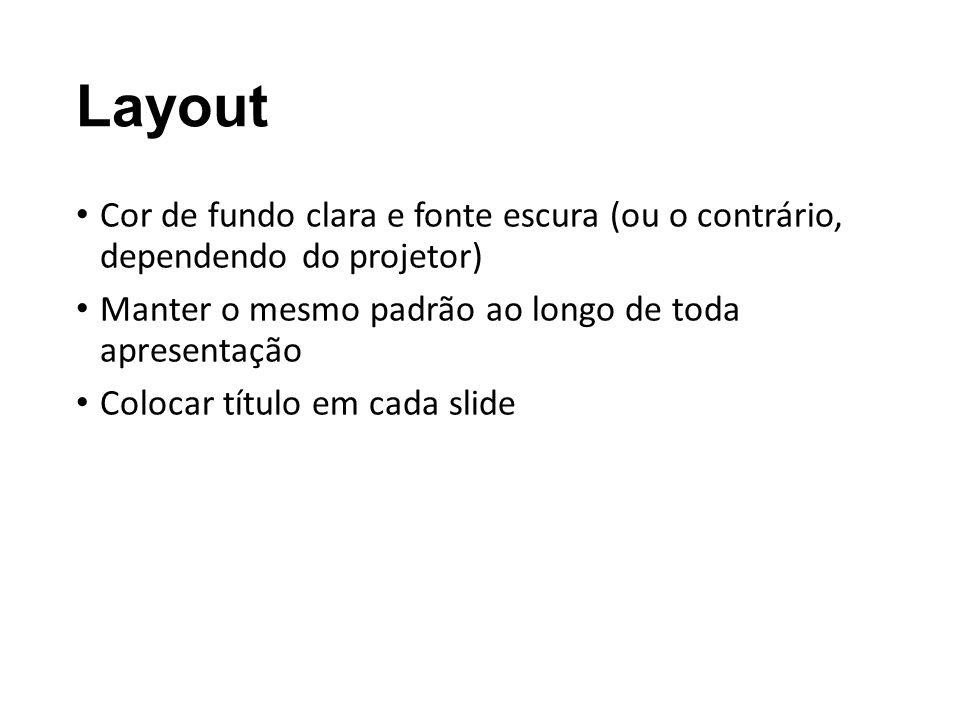 Layout Cor de fundo clara e fonte escura (ou o contrário, dependendo do projetor) Manter o mesmo padrão ao longo de toda apresentação.