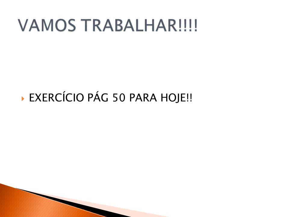 VAMOS TRABALHAR!!!! EXERCÍCIO PÁG 50 PARA HOJE!!
