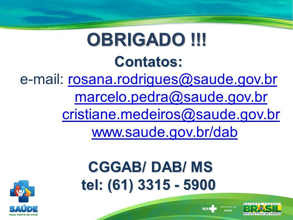 Contatos: e-mail: rosana.rodrigues@saude.gov.br marcelo.pedra@saude.gov.br cristiane.medeiros@saude.gov.br www.saude.gov.br/dab CGGAB/ DAB/ MS tel: (61) 3315 - 5900