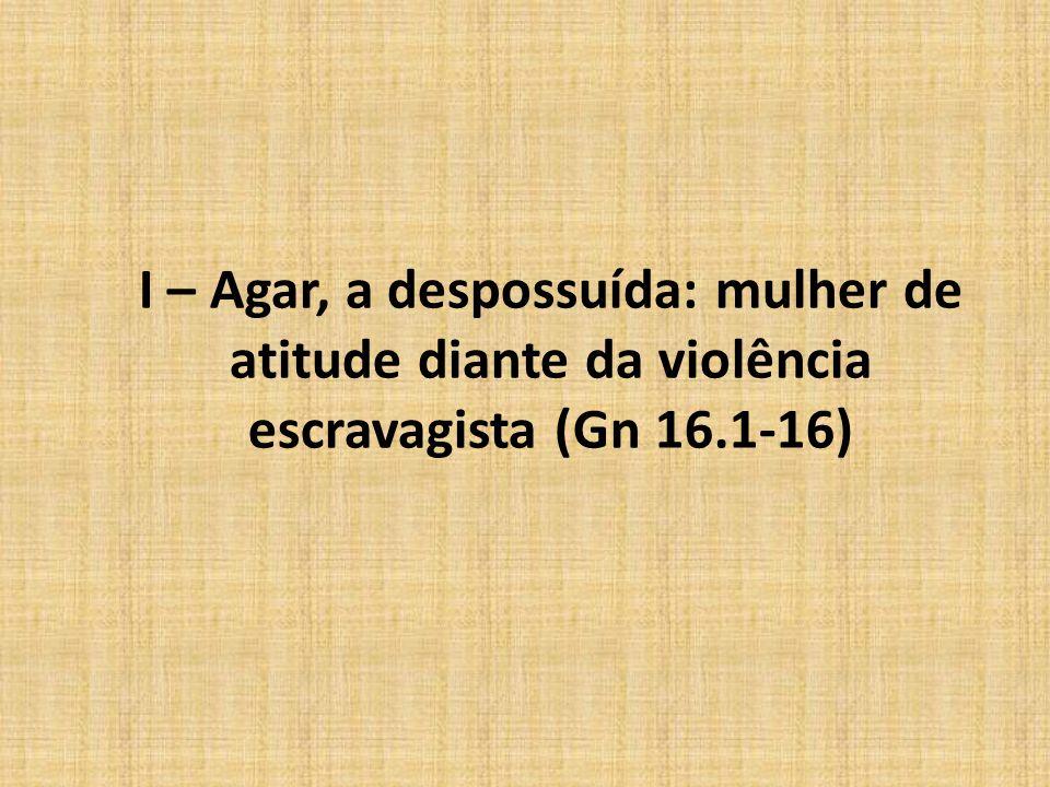 I – Agar, a despossuída: mulher de atitude diante da violência escravagista (Gn 16.1-16)