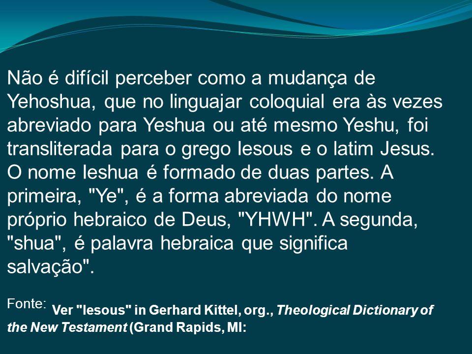 Não é difícil perceber como a mudança de Yehoshua, que no linguajar coloquial era às vezes abreviado para Yeshua ou até mesmo Yeshu, foi transliterada para o grego Iesous e o latim Jesus.