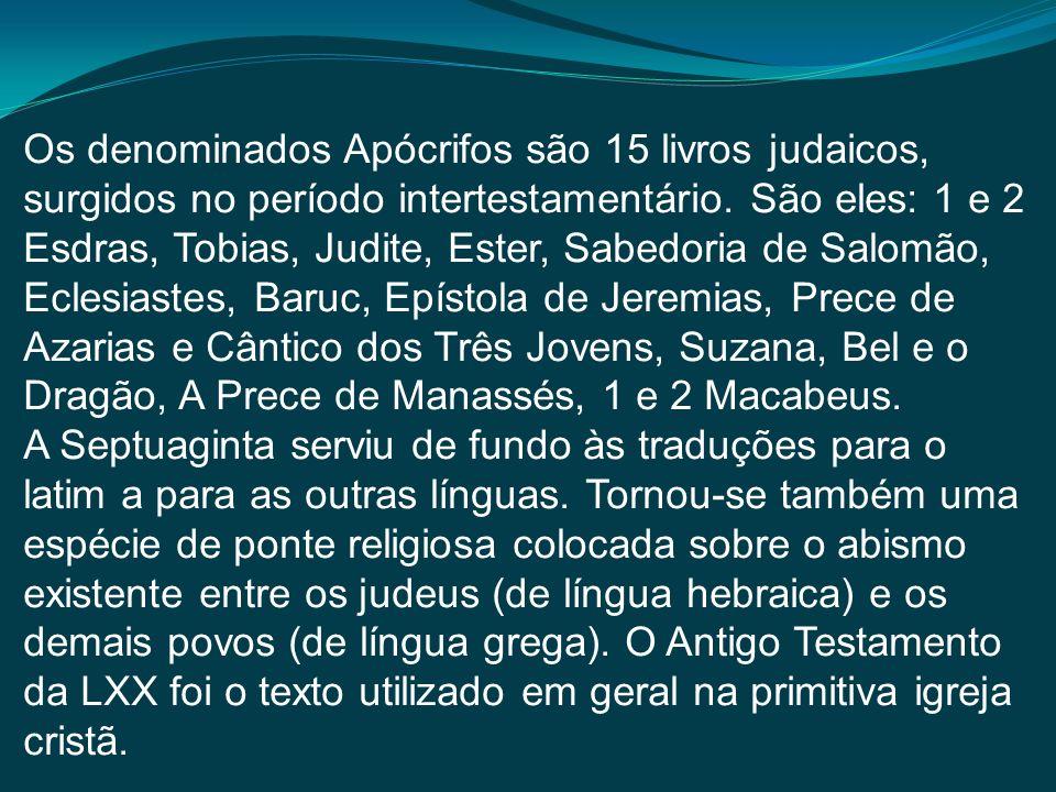 Os denominados Apócrifos são 15 livros judaicos, surgidos no período intertestamentário. São eles: 1 e 2 Esdras, Tobias, Judite, Ester, Sabedoria de Salomão, Eclesiastes, Baruc, Epístola de Jeremias, Prece de Azarias e Cântico dos Três Jovens, Suzana, Bel e o Dragão, A Prece de Manassés, 1 e 2 Macabeus.