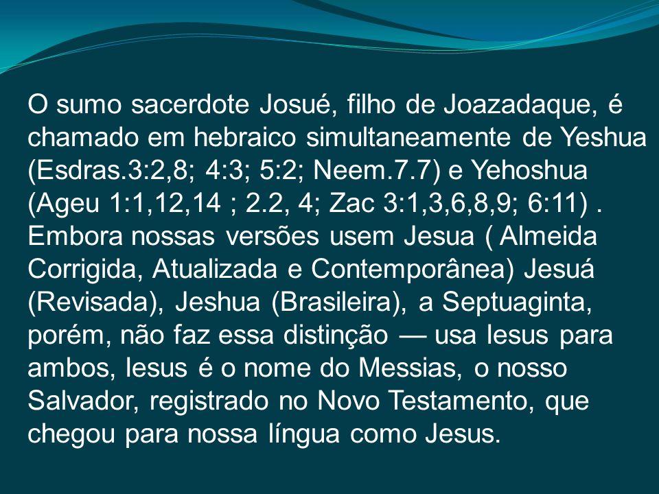 O sumo sacerdote Josué, filho de Joazadaque, é chamado em hebraico simultaneamente de Yeshua (Esdras.3:2,8; 4:3; 5:2; Neem.7.7) e Yehoshua (Ageu 1:1,12,14 ; 2.2, 4; Zac 3:1,3,6,8,9; 6:11) . Embora nossas versões usem Jesua ( Almeida Corrigida, Atualizada e Contemporânea) Jesuá (Revisada), Jeshua (Brasileira), a Septuaginta, porém, não faz essa distinção — usa Iesus para ambos, Iesus é o nome do Messias, o nosso Salvador, registrado no Novo Testamento, que chegou para nossa língua como Jesus.