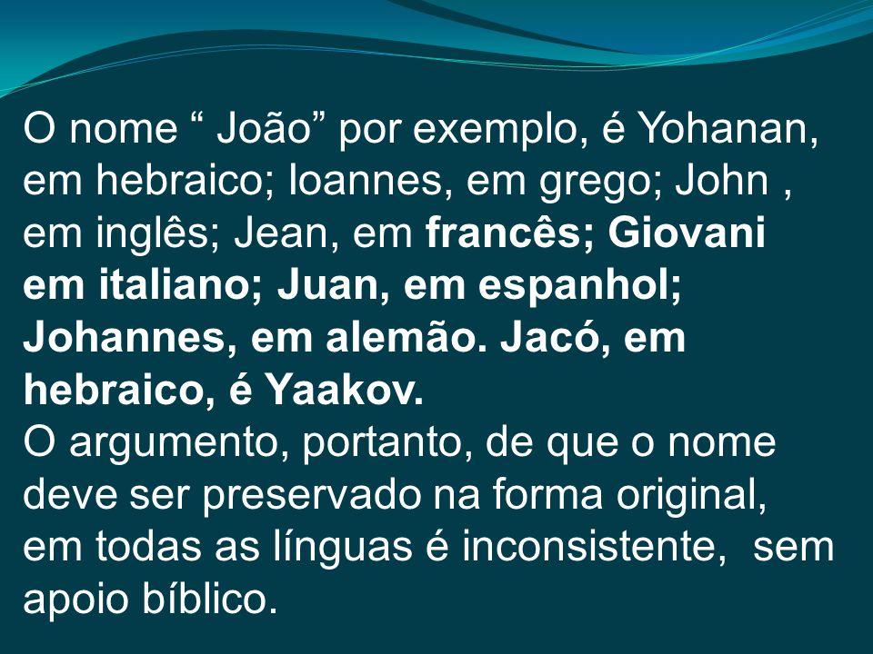 O nome João por exemplo, é Yohanan, em hebraico; Ioannes, em grego; John , em inglês; Jean, em francês; Giovani em italiano; Juan, em espanhol; Johannes, em alemão. Jacó, em hebraico, é Yaakov.