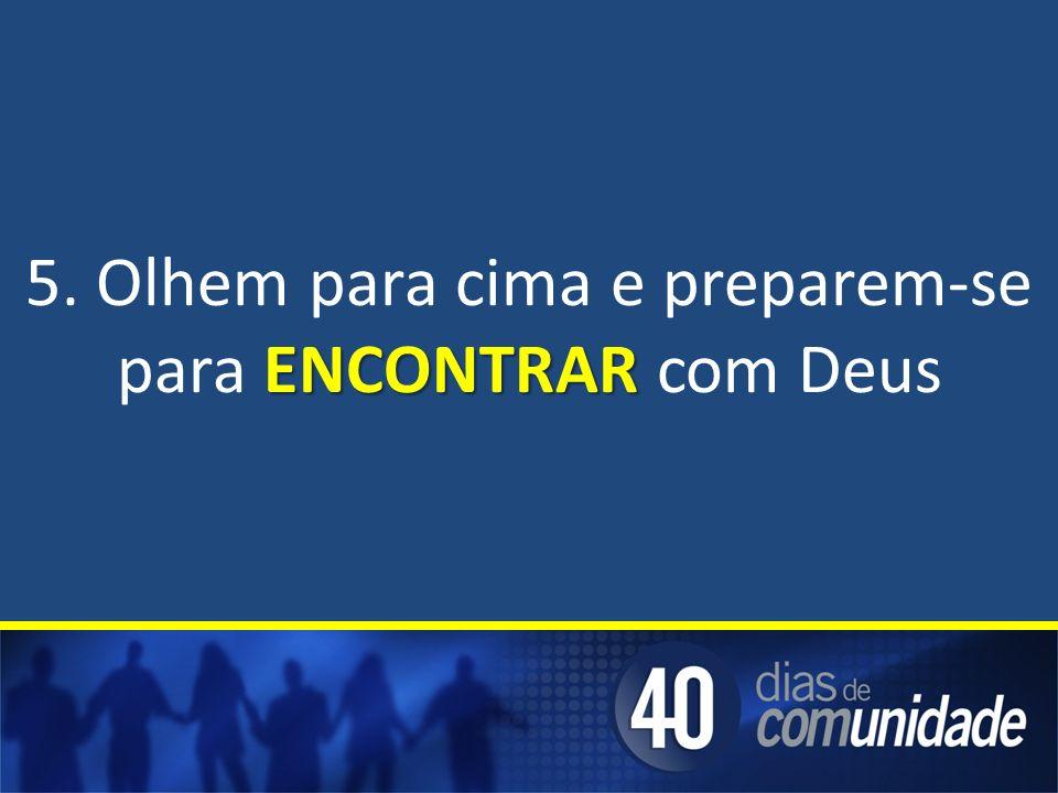 5. Olhem para cima e preparem-se para ENCONTRAR com Deus