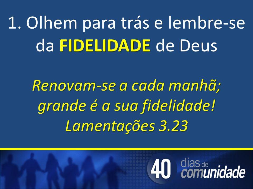 1. Olhem para trás e lembre-se da FIDELIDADE de Deus