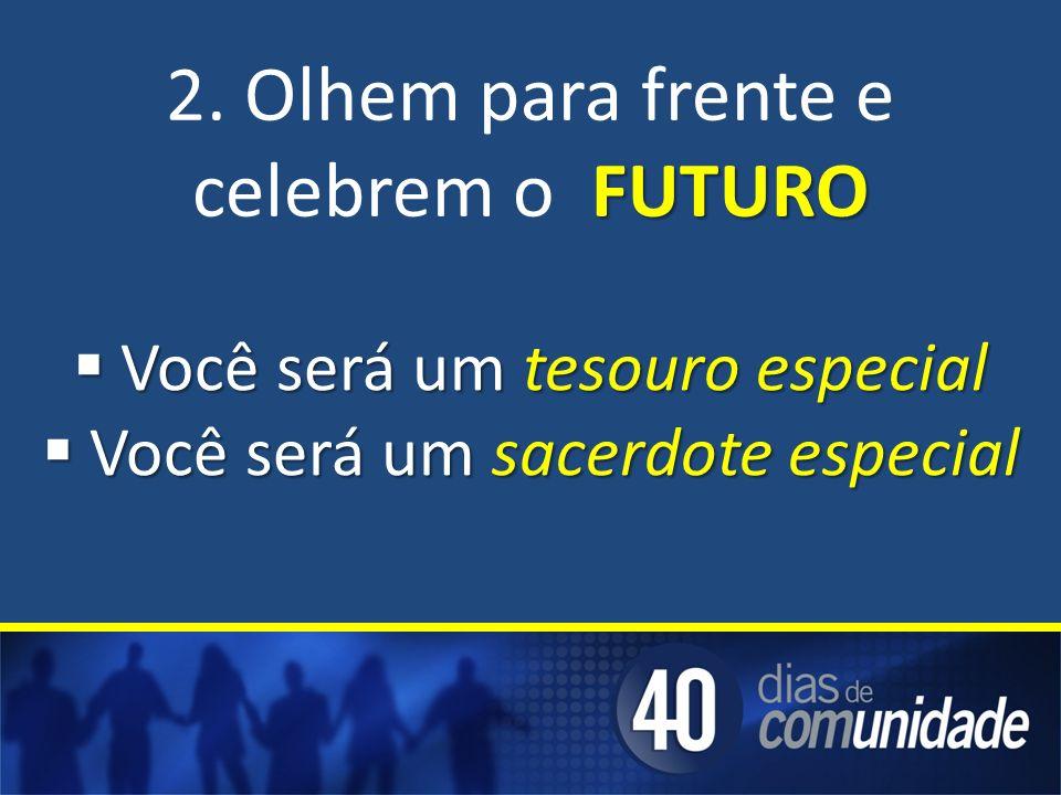 2. Olhem para frente e celebrem o FUTURO