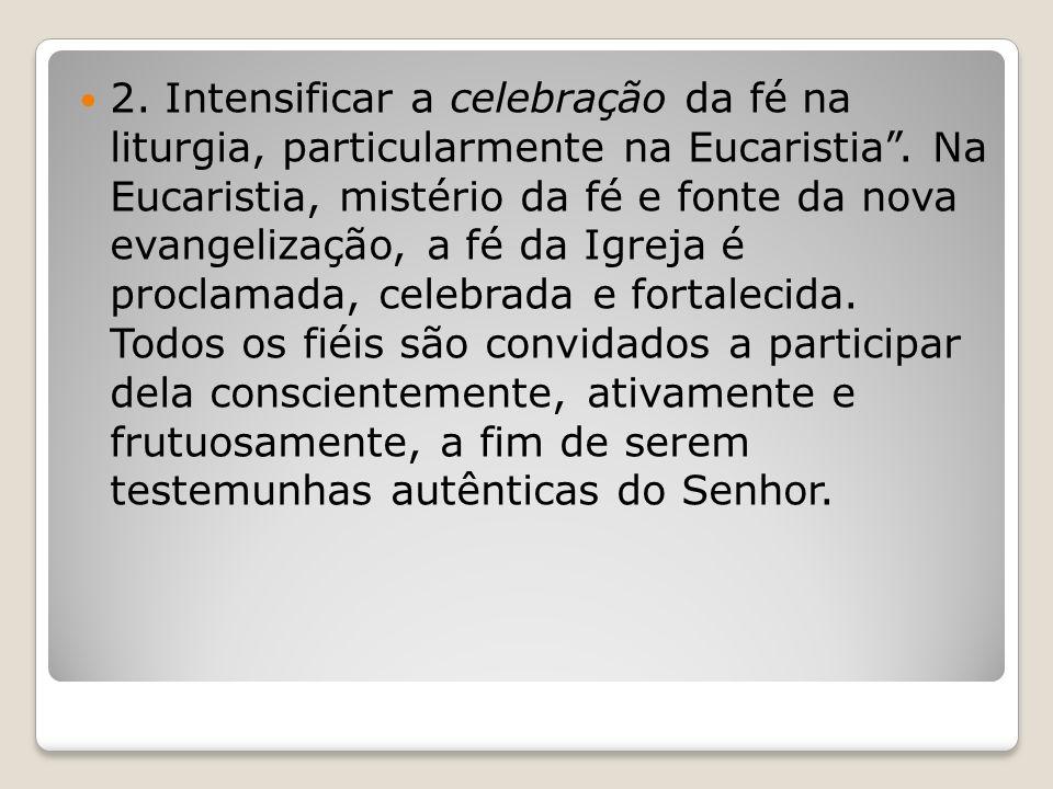 2. Intensificar a celebração da fé na liturgia, particularmente na Eucaristia .
