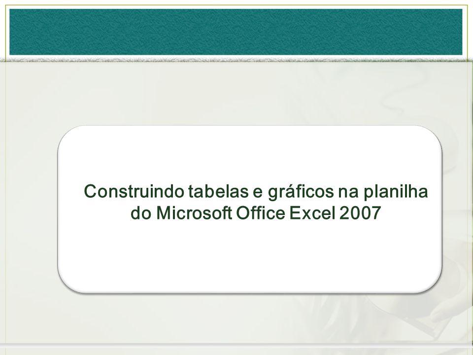 Construindo tabelas e gráficos na planilha do Microsoft Office Excel 2007