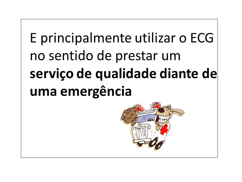 E principalmente utilizar o ECG no sentido de prestar um serviço de qualidade diante de uma emergência