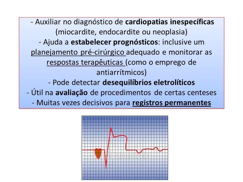 - Auxiliar no diagnóstico de cardiopatias inespecíficas (miocardite, endocardite ou neoplasia) - Ajuda a estabelecer prognósticos: inclusive um planejamento pré-cirúrgico adequado e monitorar as respostas terapêuticas (como o emprego de antiarrítmicos) - Pode detectar desequilíbrios eletrolíticos - Útil na avaliação de procedimentos de certas centeses - Muitas vezes decisivos para registros permanentes