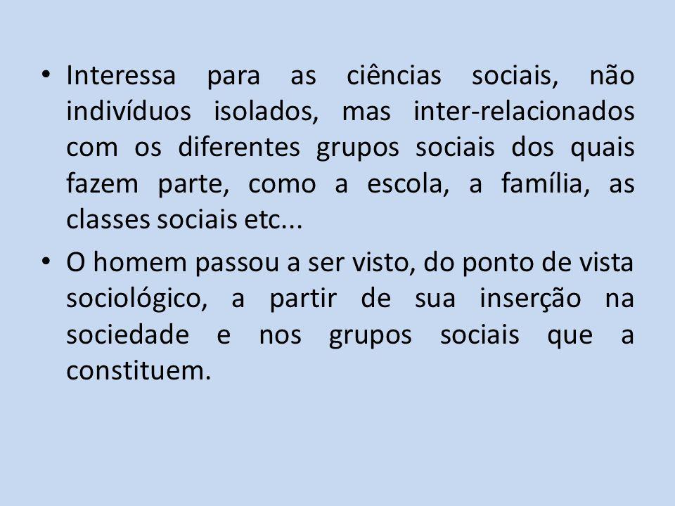 Interessa para as ciências sociais, não indivíduos isolados, mas inter-relacionados com os diferentes grupos sociais dos quais fazem parte, como a escola, a família, as classes sociais etc...