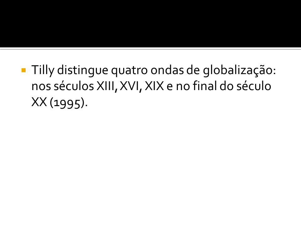 Tilly distingue quatro ondas de globalização: nos séculos XIII, XVI, XIX e no final do século XX (1995).