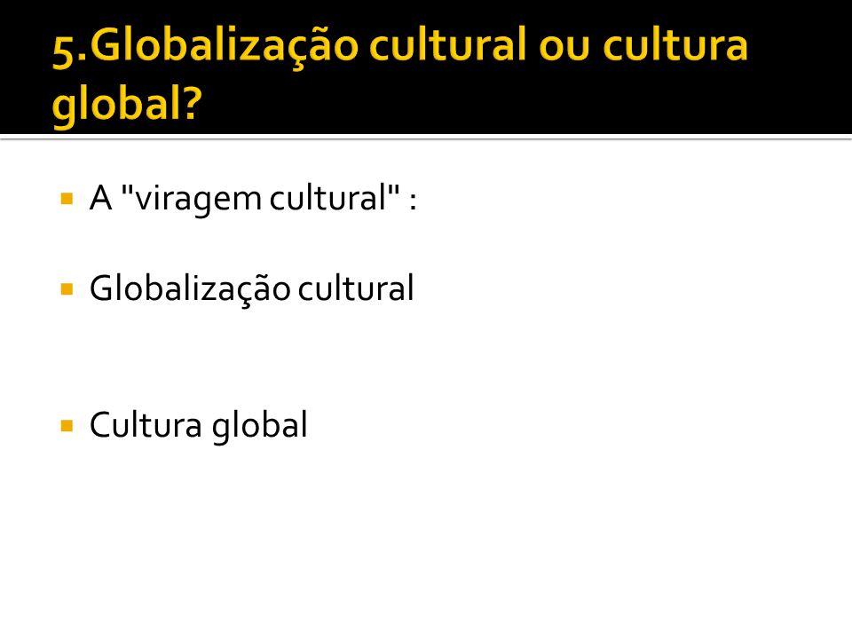 5.Globalização cultural ou cultura global