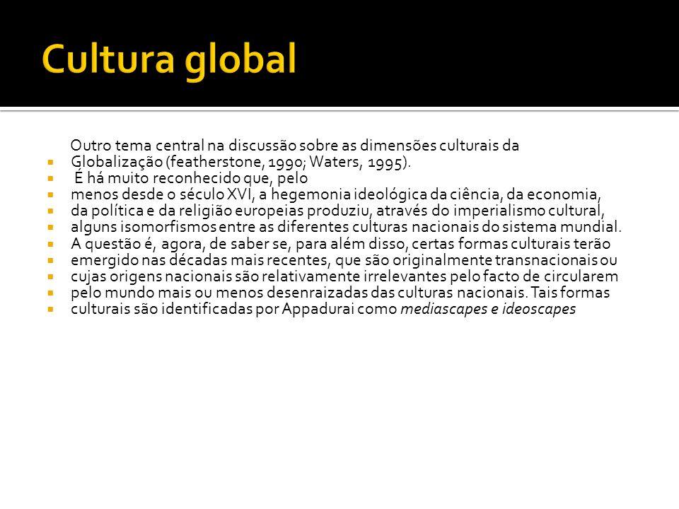 Cultura global Outro tema central na discussão sobre as dimensões culturais da. Globalização (featherstone, 1990; Waters, 1995).